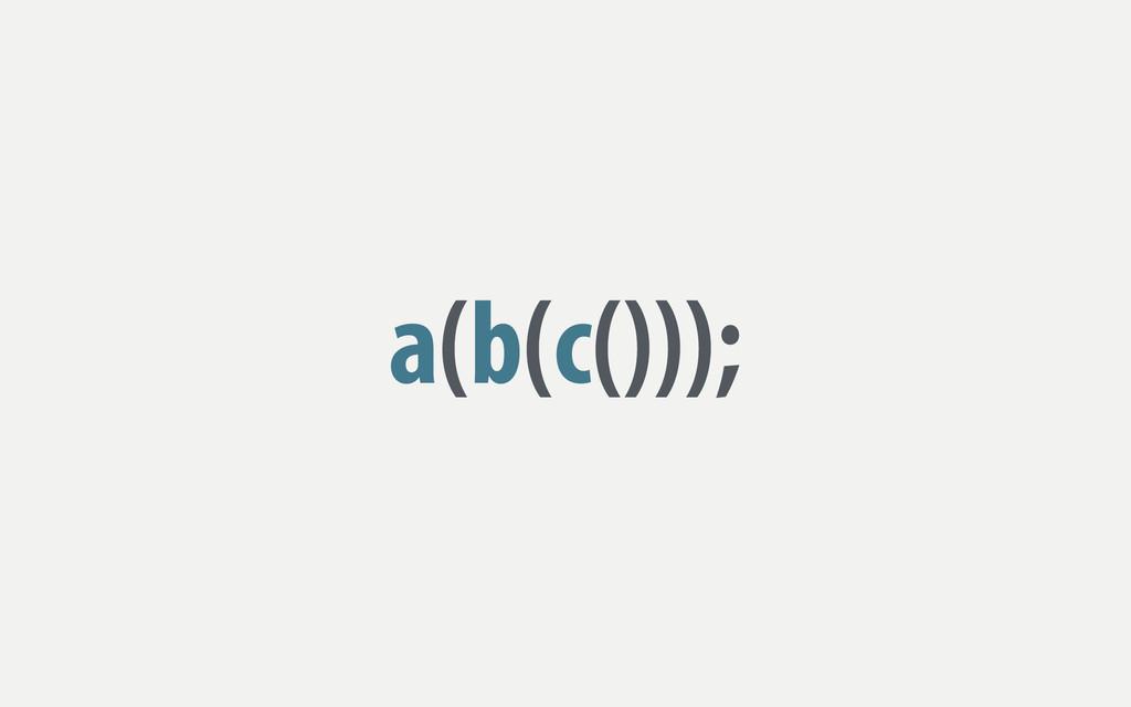a(b(c()));