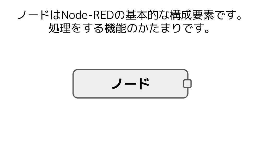 ノードはNode-REDの基本的な構成要素です。 処理をする機能のかたまりです。 ノード