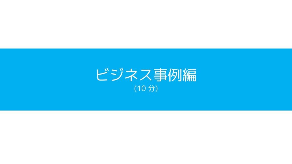 ビジネス事例編 (10 分)