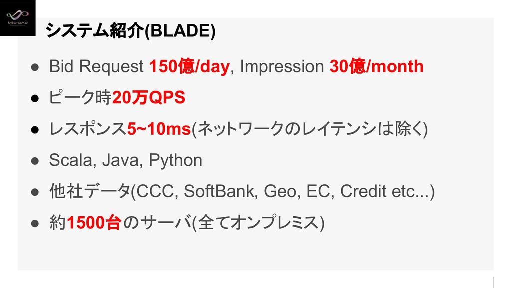システム紹介(BLADE) ● Bid Request 150億/day, Impressio...