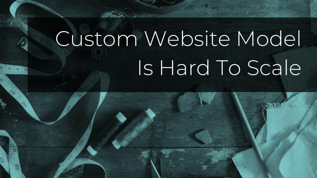 Custom Website Model Is Hard To Scale