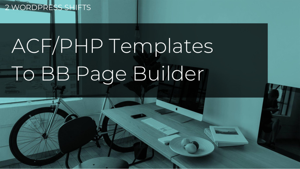 2 WORDPRESS SHIFTS ACF/PHP Templates To BB Page...