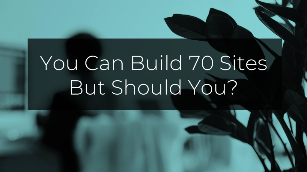 You Can Build 70 Sites But Should You?