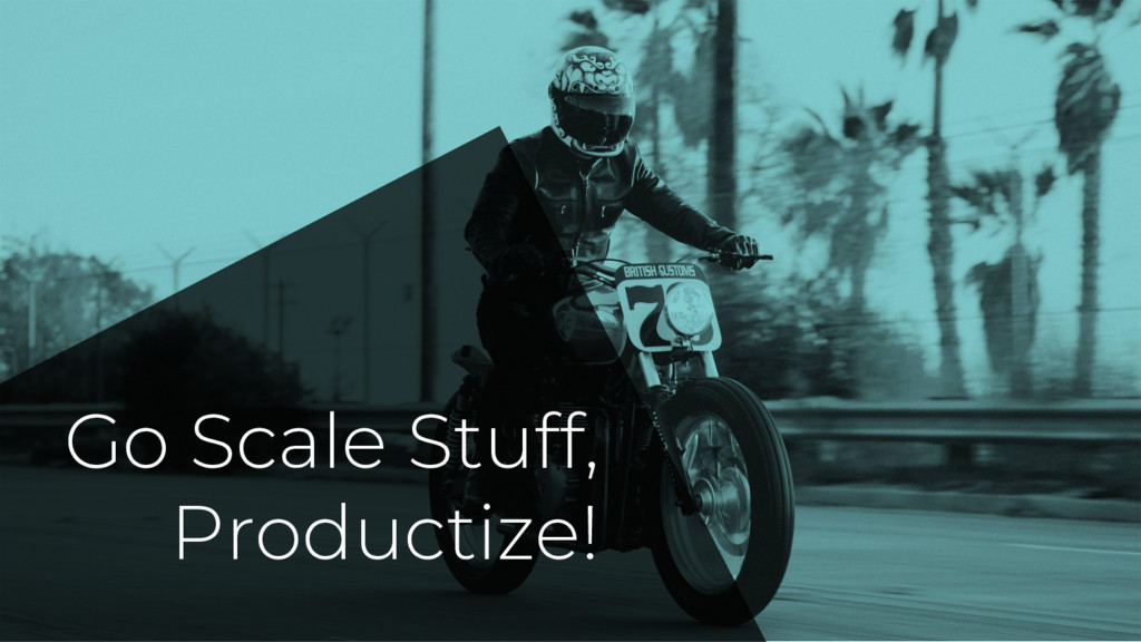 Go Scale Stuff, Productize!