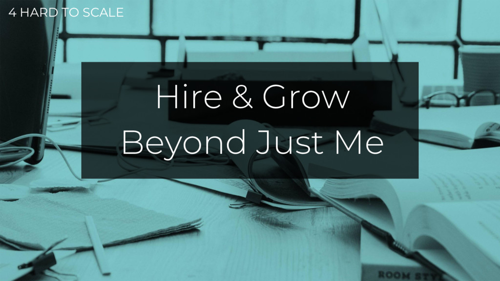 4 HARD TO SCALE Hire & Grow Beyond Just Me