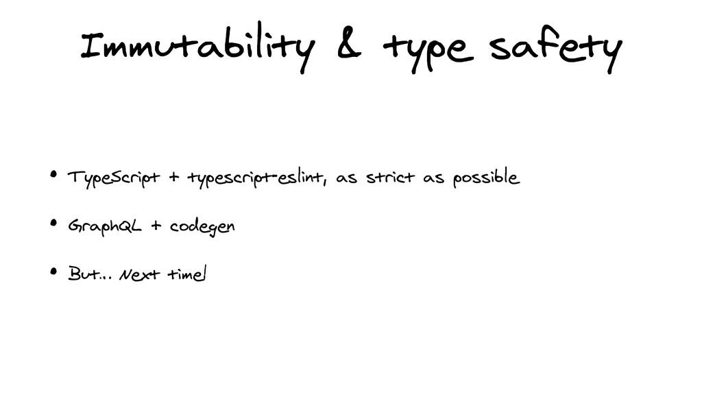 Immutability & type safety • TypeScript + types...