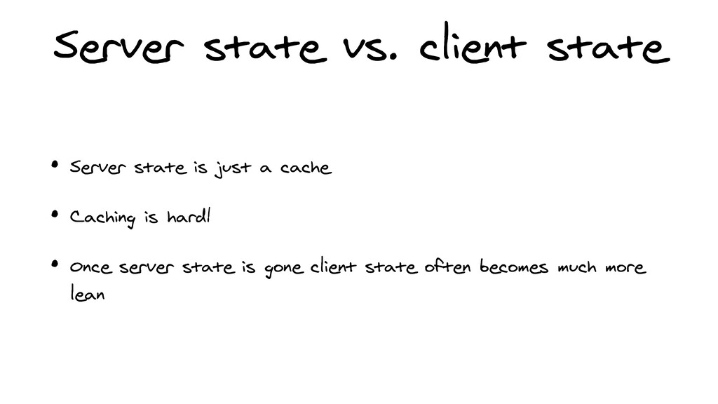 Server state vs. client state • Server state is...