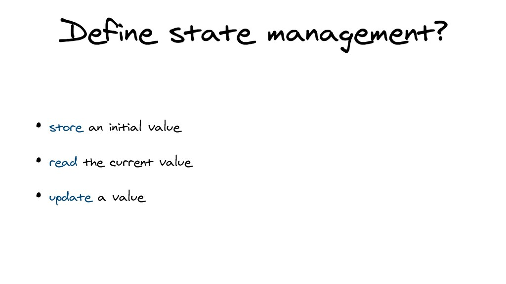 Define state management? • store an initial val...