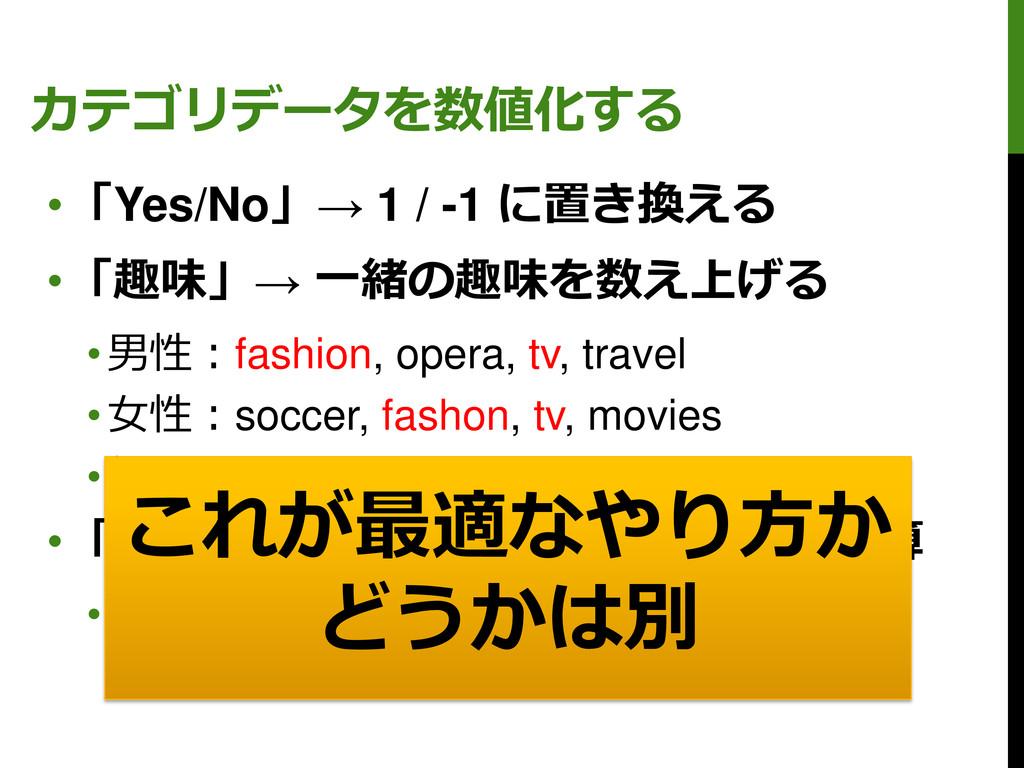 カテゴリデータを数値化する •「Yes/No」→ 1 / -1 に置き換える •「趣味」→ 一...