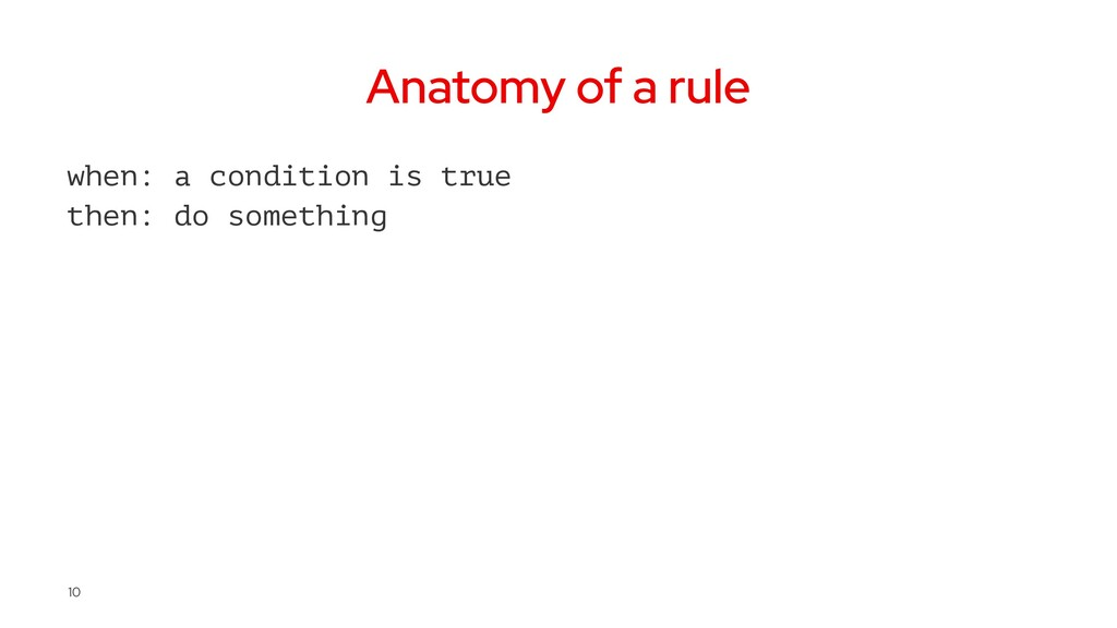 Anatomy of a rule when: a condition is true the...