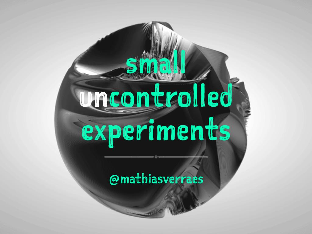 small uncontrolled experiments @mathiasverraes