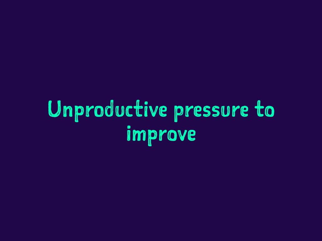 Unproductive pressure to improve