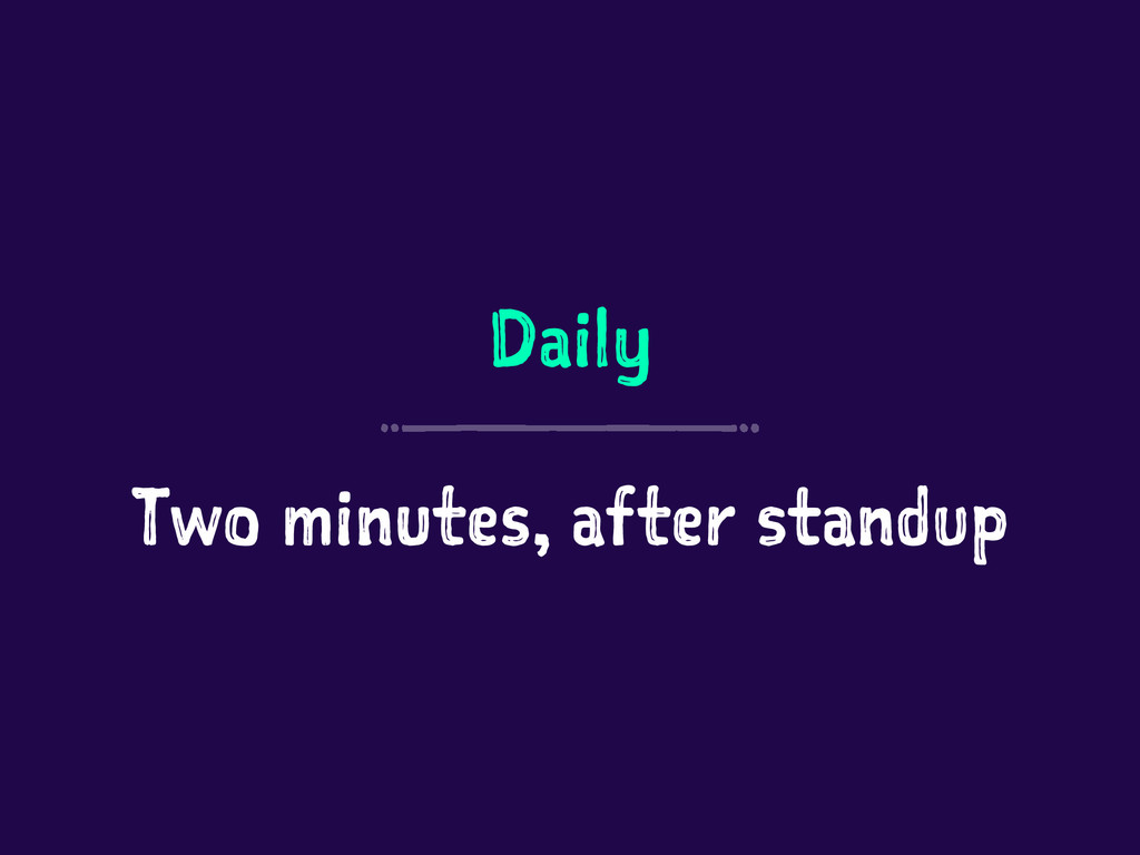 Daily Two minutes, after standup