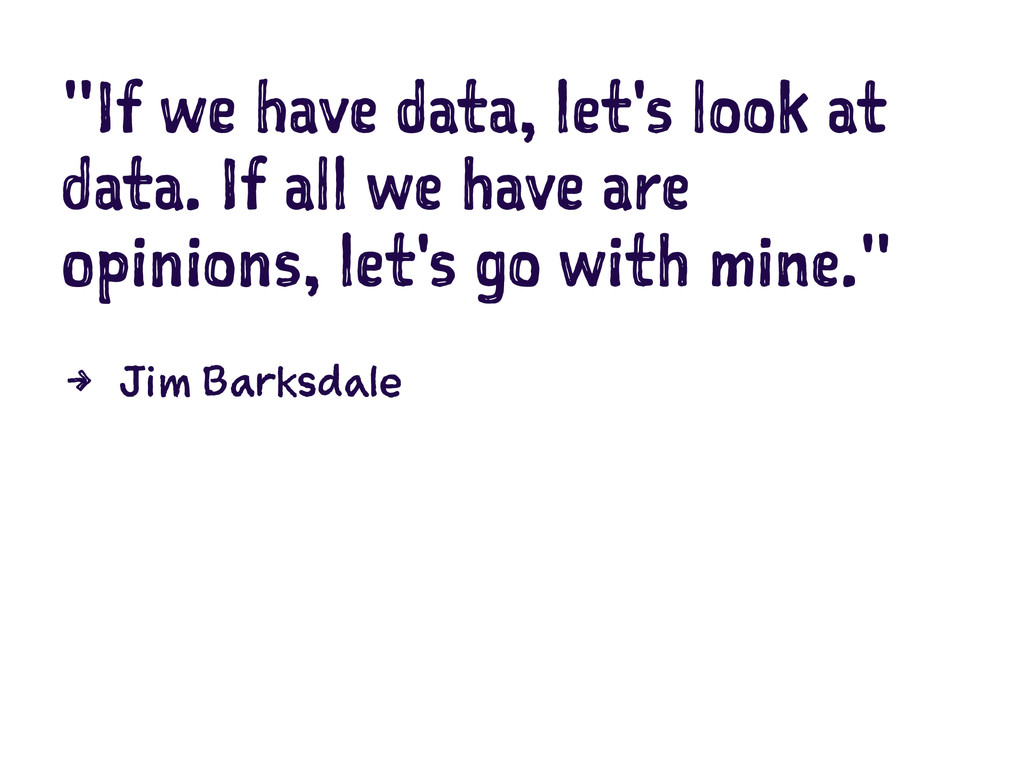 """""""If we have data, let's look at data. If all we..."""