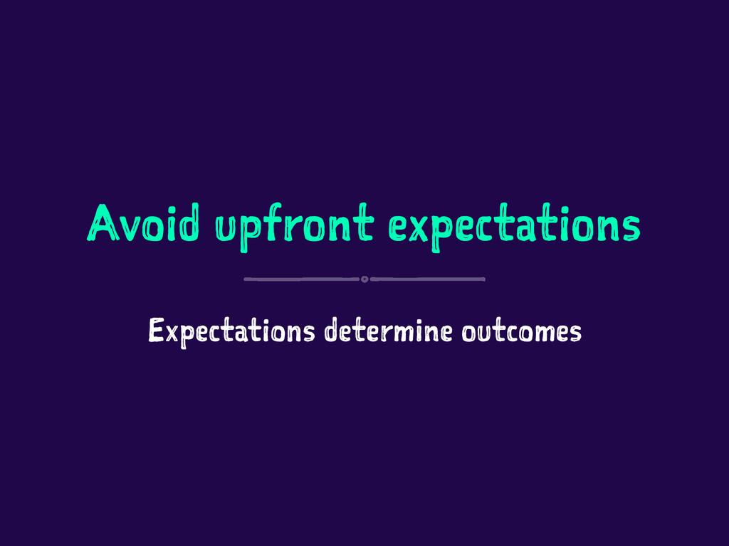 Avoid upfront expectations Expectations determi...