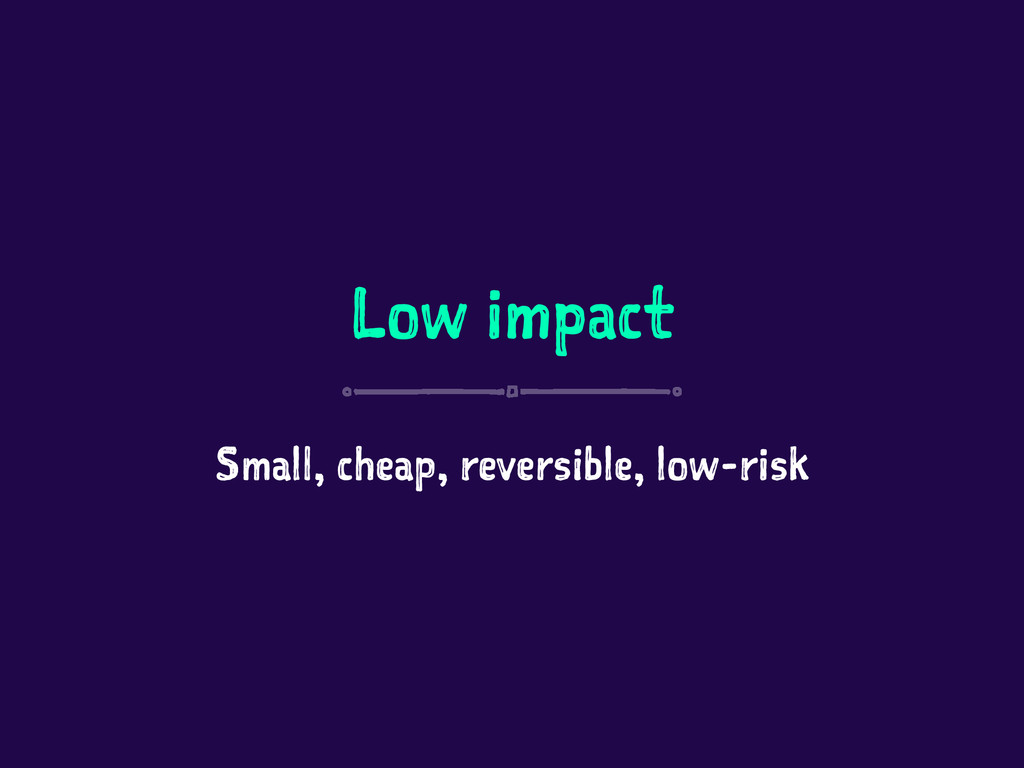 Low impact Small, cheap, reversible, low-risk