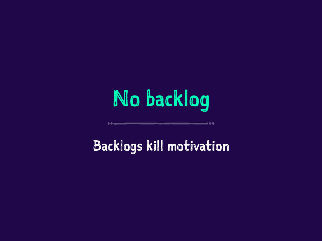 No backlog Backlogs kill motivation