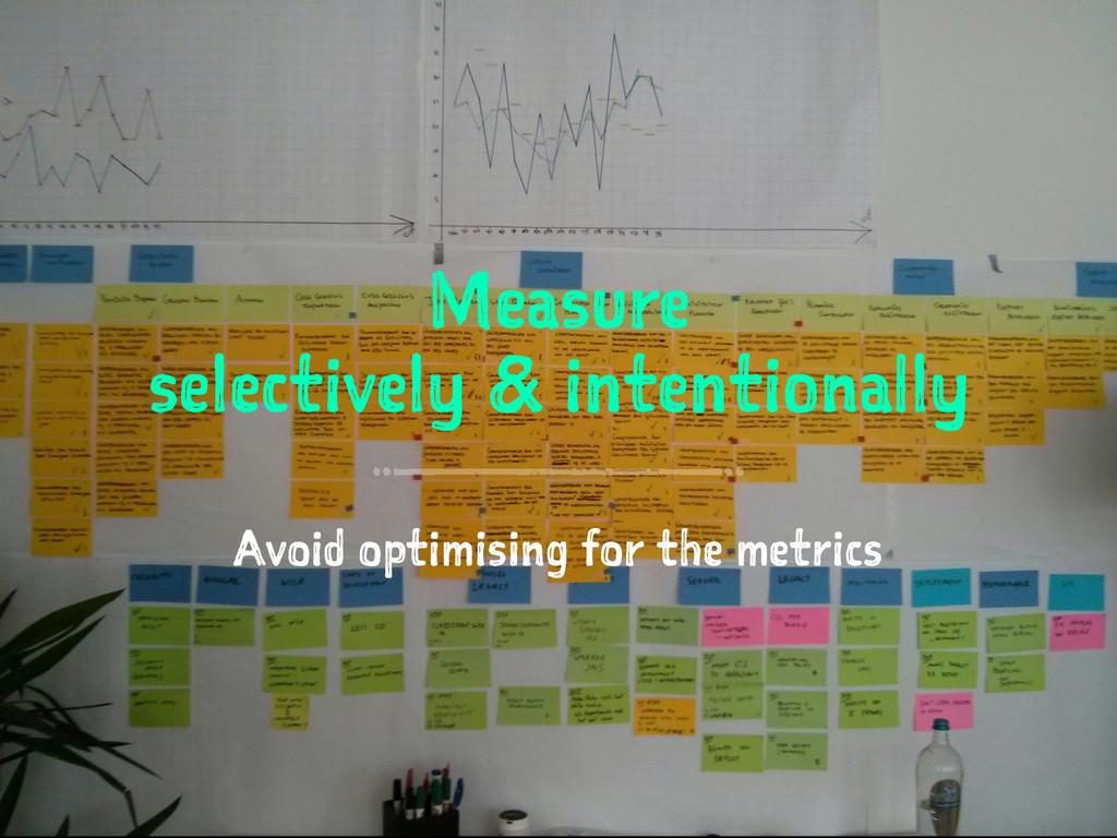 Measure selectively & intentionally Avoid optim...