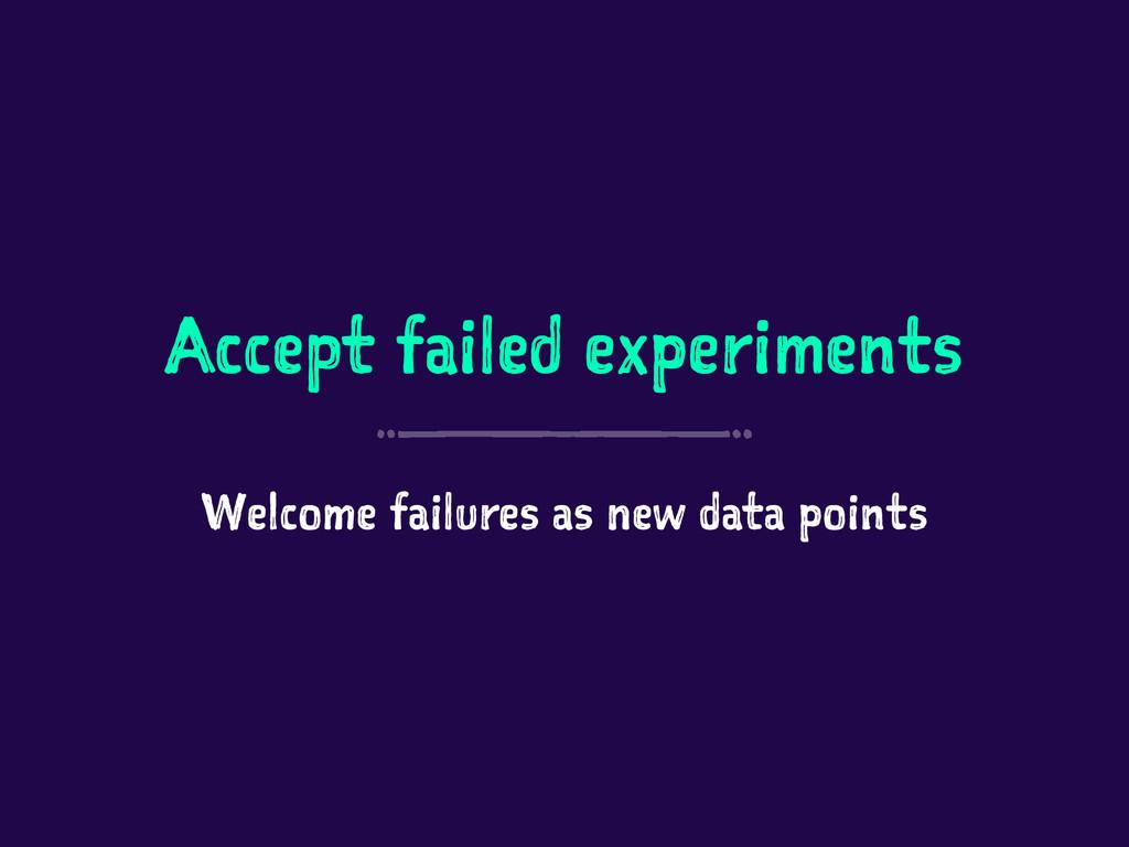 Accept failed experiments Welcome failures as n...
