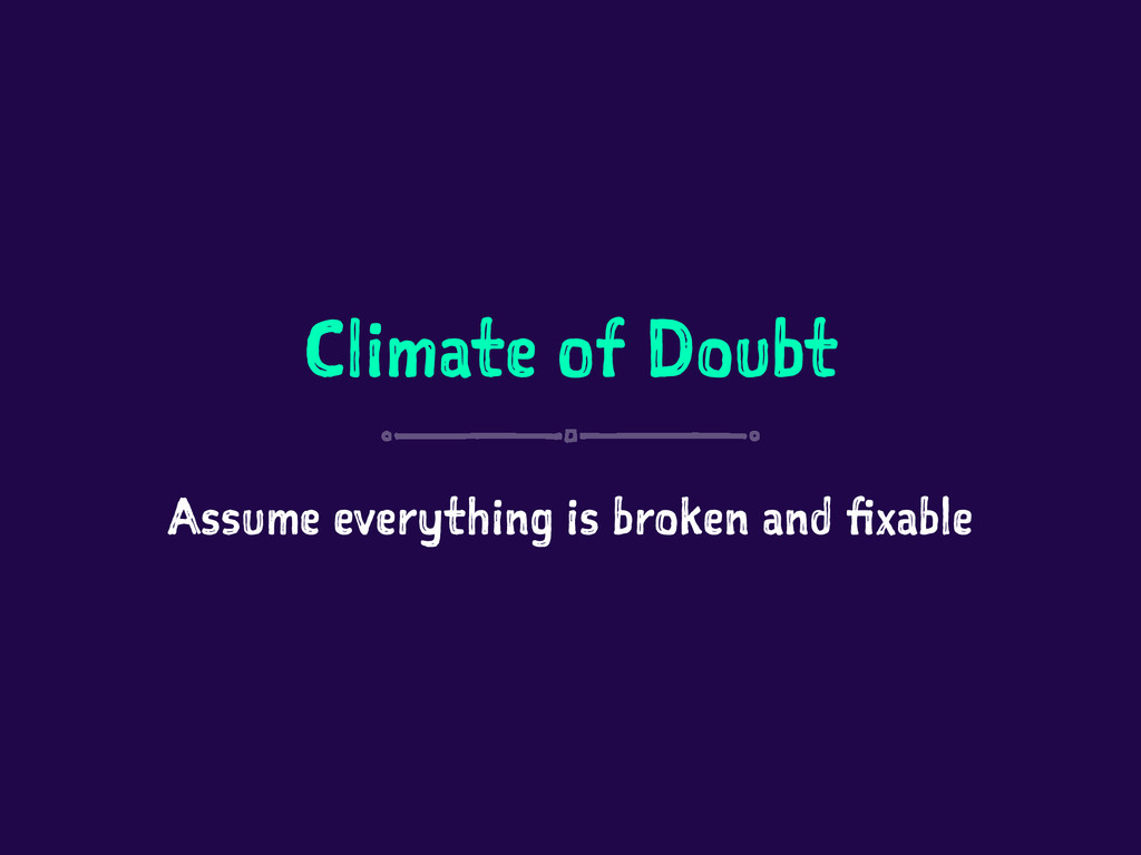 Climate of Doubt Assume everything is broken an...