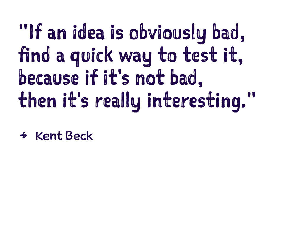 """""""If an idea is obviously bad, find a quick way ..."""