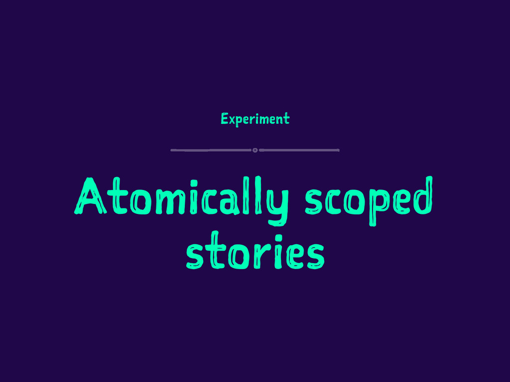 Experiment Atomically scoped stories