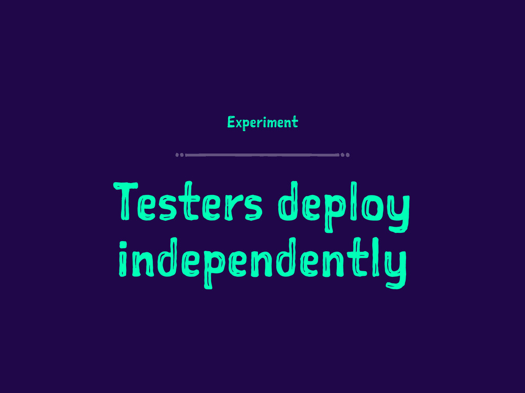 Experiment Testers deploy independently