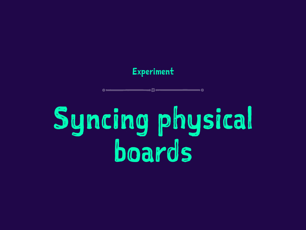 Experiment Syncing physical boards