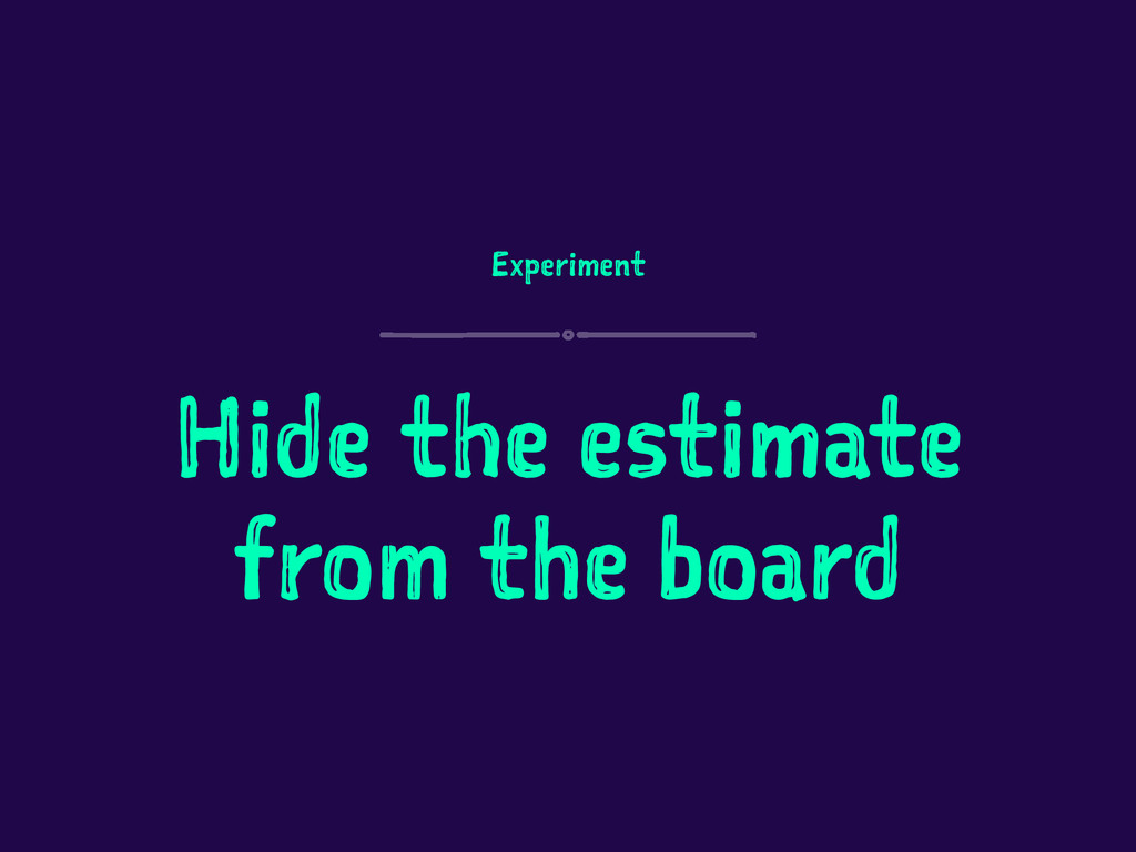 Experiment Hide the estimate from the board