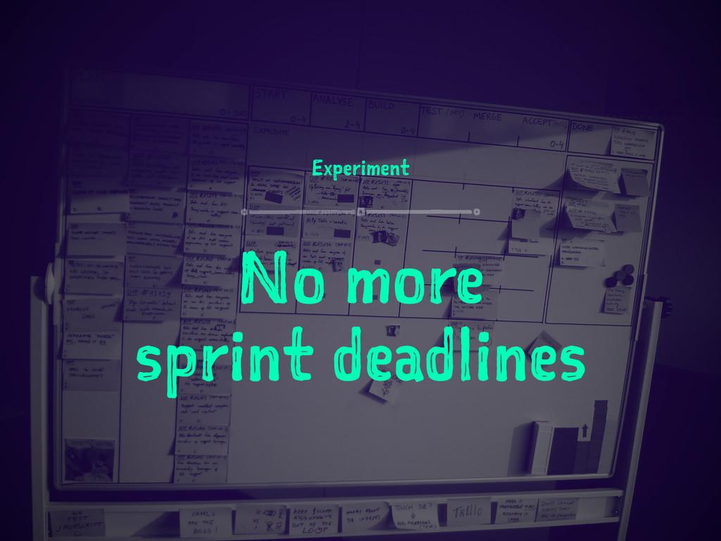 Experiment No more sprint deadlines