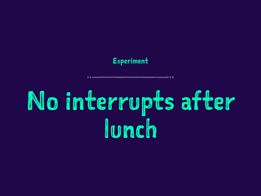 Experiment No interrupts after lunch