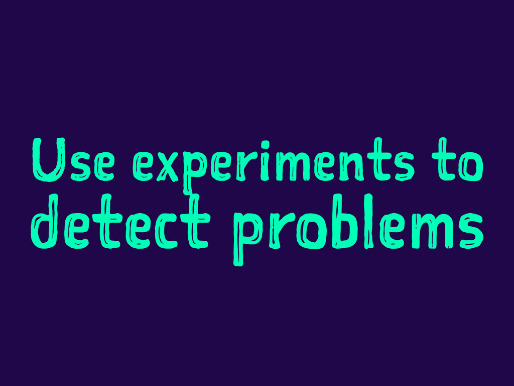 Use experiments to detect problems