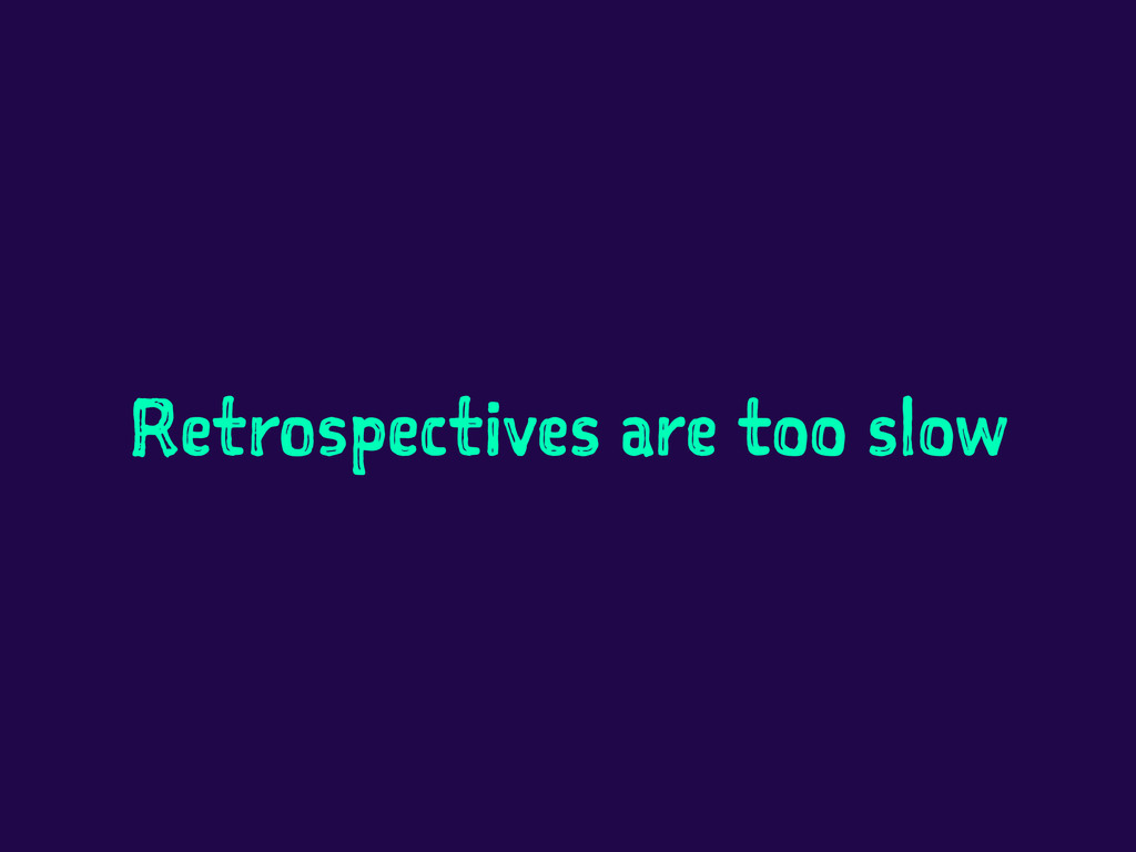 Retrospectives are too slow