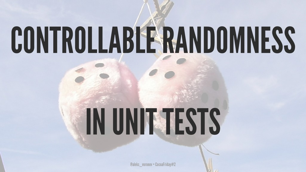 CONTROLLABLE RANDOMNESS IN UNIT TESTS @aleks_vo...