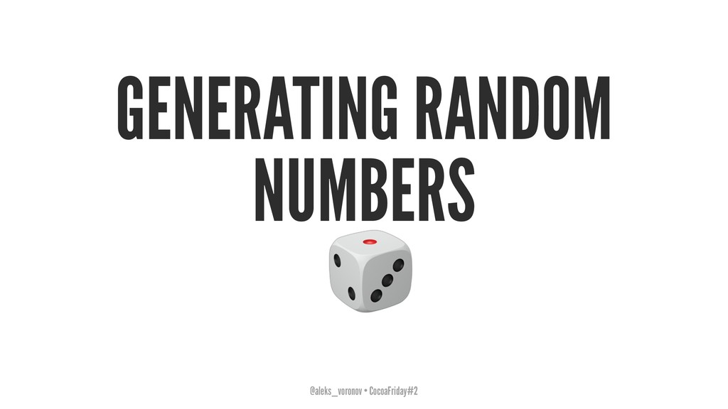 GENERATING RANDOM NUMBERS ! @aleks_voronov • Co...
