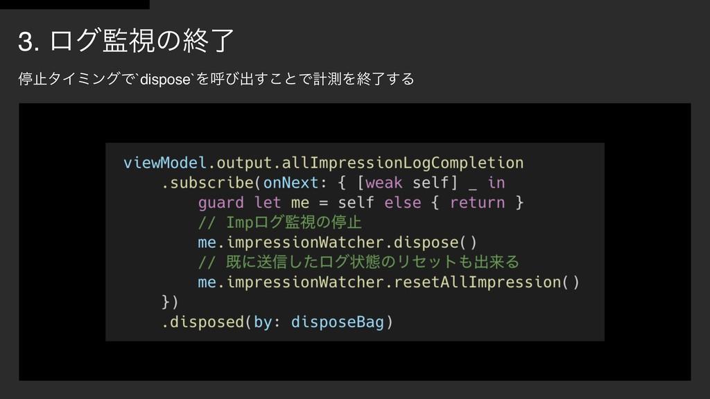 3. ϩάࢹͷऴྃ ఀࢭλΠϛϯάͰ`dispose`Λݺͼग़͢͜ͱͰܭଌΛऴྃ͢Δ