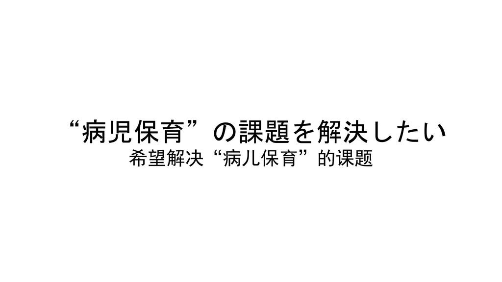 """""""病児保育""""の課題を解決したい )*+,-./!""""0#12"""