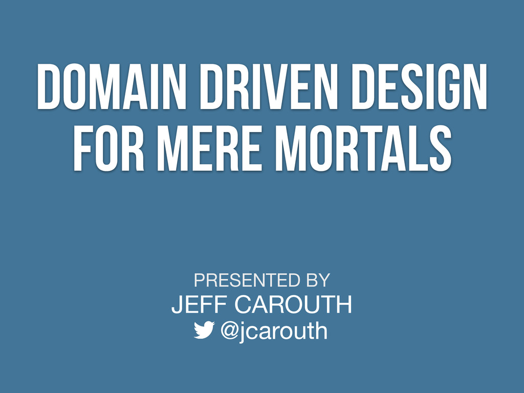 PRESENTED BY JEFF CAROUTH @jcarouth Domain Driv...