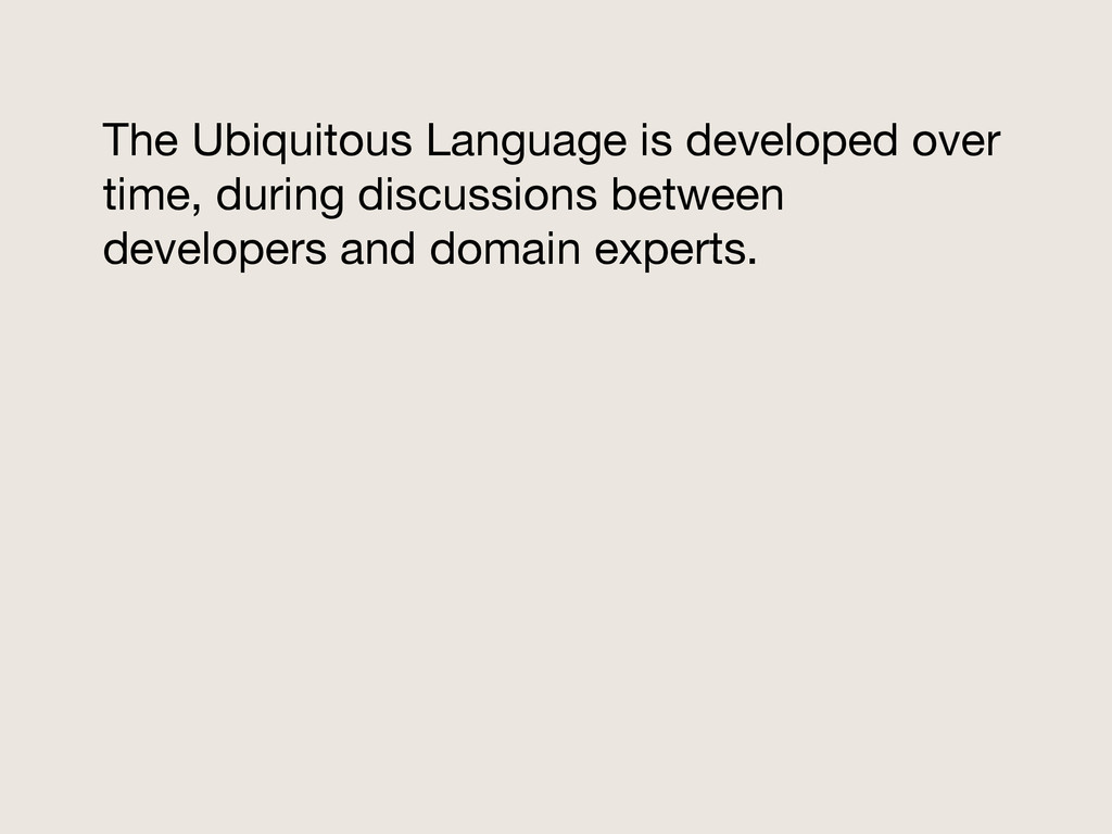 The Ubiquitous Language is developed over time,...