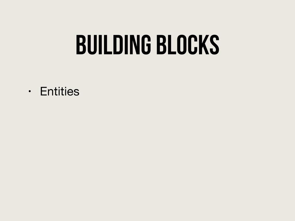 Building Blocks • Entities