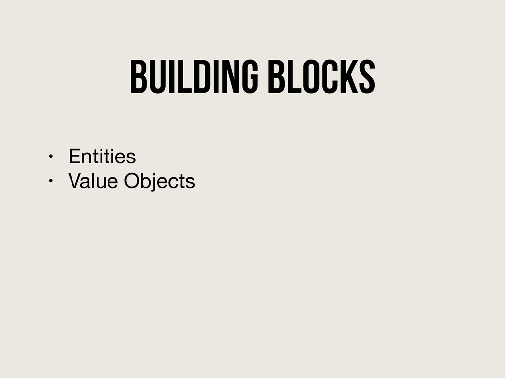 Building Blocks • Entities  • Value Objects