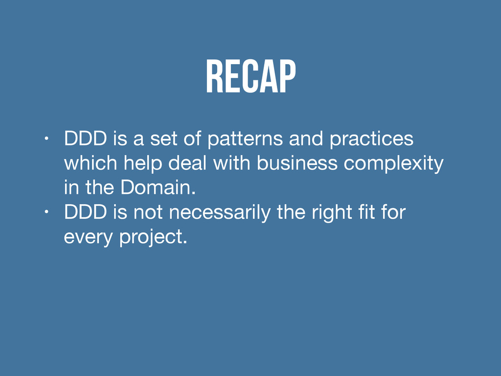 Recap • DDD is a set of patterns and practices ...