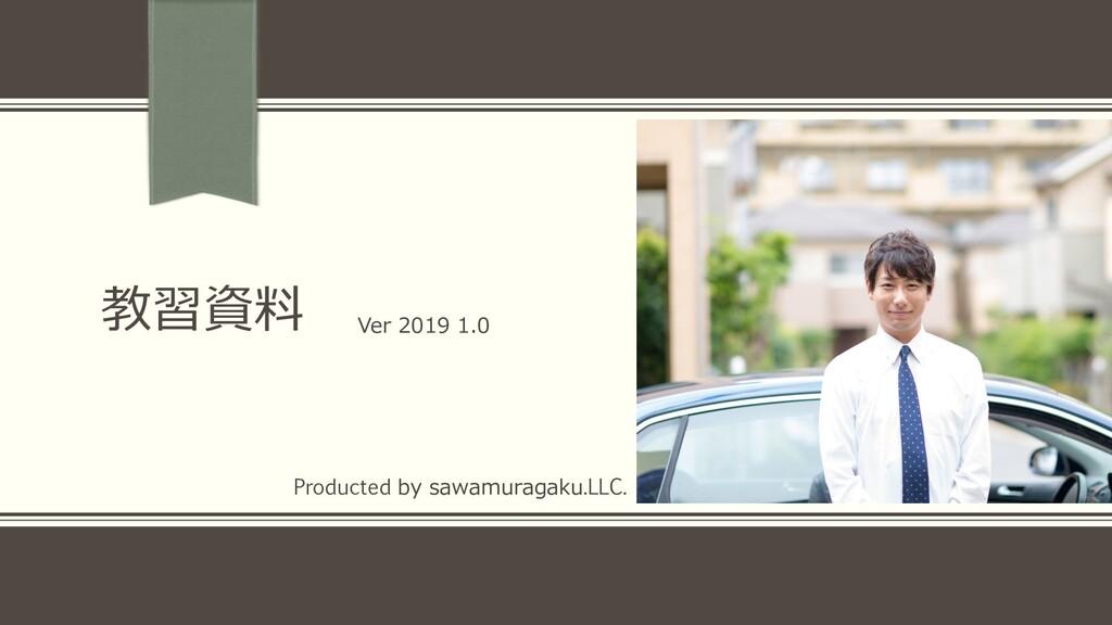 教習資料 Ver 2019 1.0 Producted by sawamuragaku.LLC.