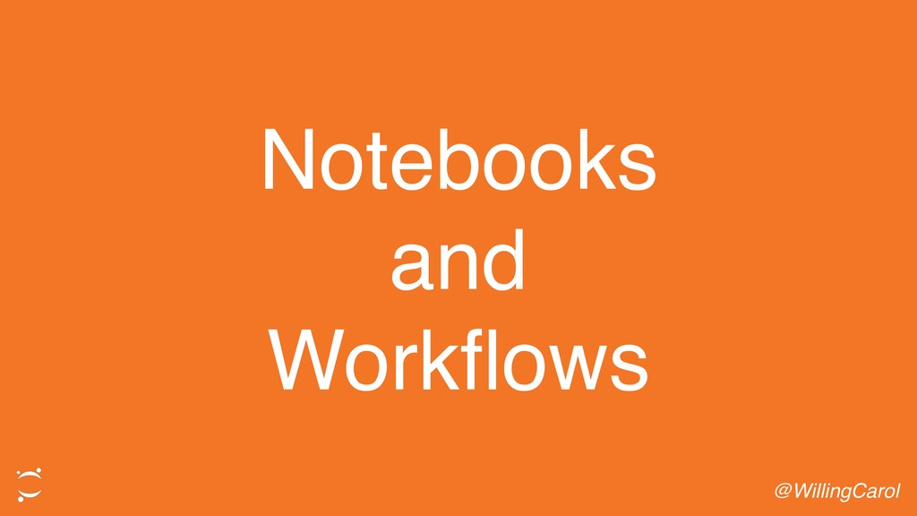 Notebooks and Workflows @WillingCarol