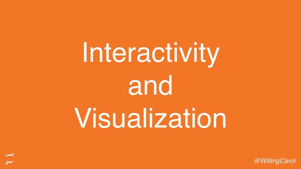 Interactivity and Visualization @WillingCarol