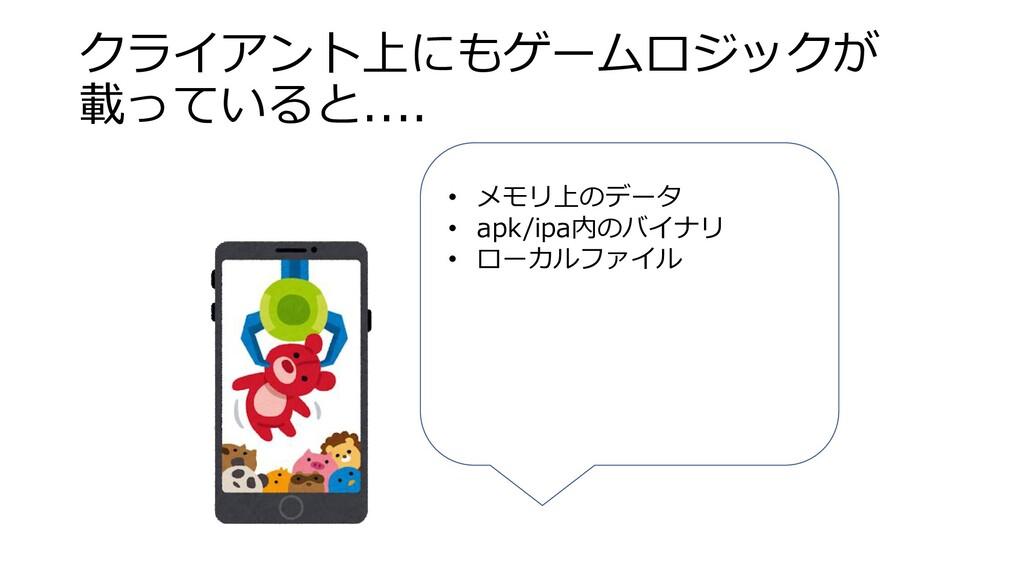 クライアント上にもゲームロジックが 載っていると.... • メモリ上のデータ • apk/i...