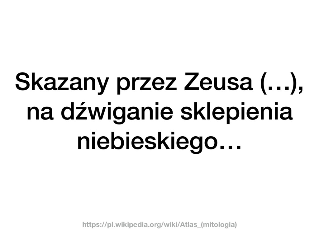 Skazany przez Zeusa (…), na dźwiganie sklepieni...