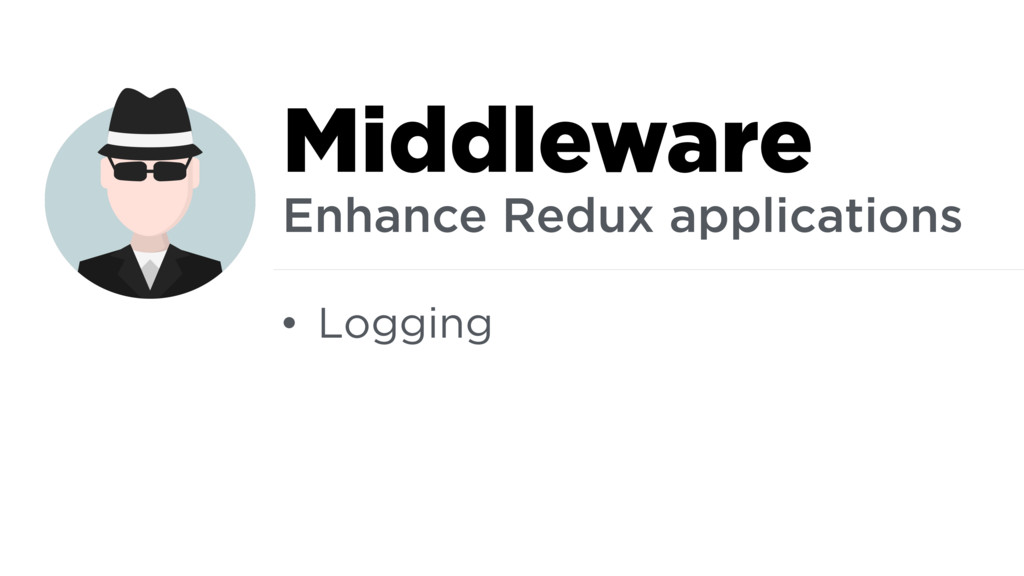 • Logging Middleware Enhance Redux applications