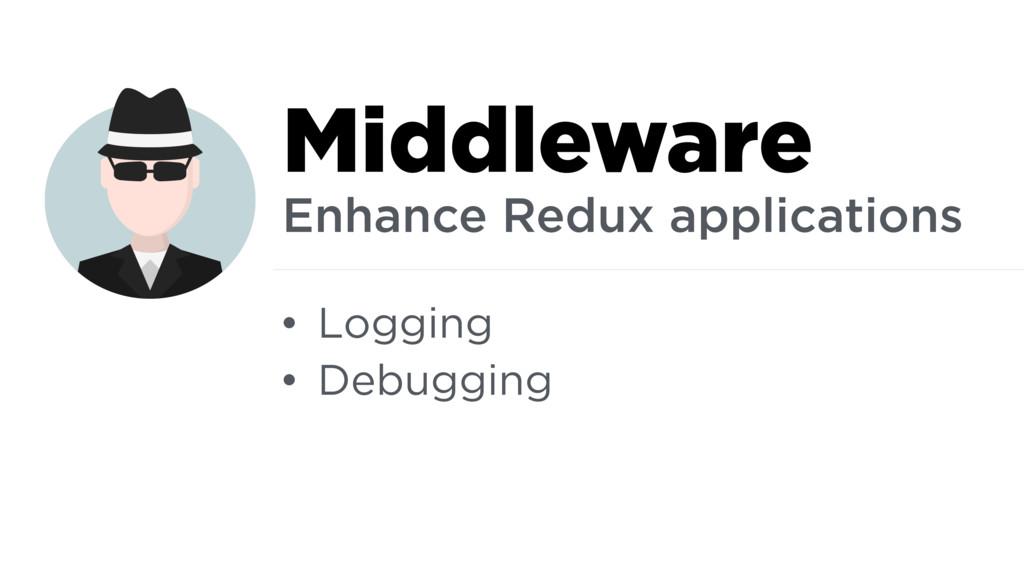 • Logging • Debugging Middleware Enhance Redux ...