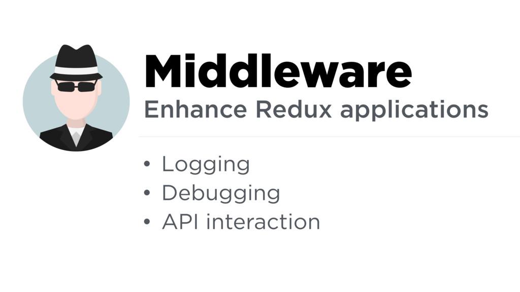 • Logging • Debugging • API interaction Middlew...